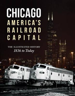 Chicago: America's Railroad Capital: The Illustrated History, 1836 to Today (Hardback)