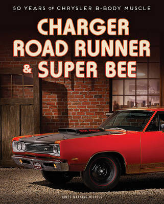 Charger, Road Runner & Super Bee: 50 Years of Chrysler B-Body Muscle (Hardback)