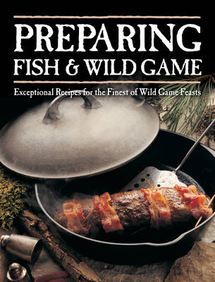 Preparing Fish & Wild Game: Exceptional Recipes for the Finest of Wild Game Feasts (Paperback)