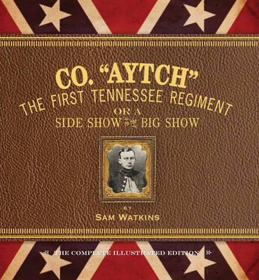 Co. Aytch: The First Tennessee Regiment or a Side Show to the Big Show: the Complete Illustrated Edition (Hardback)