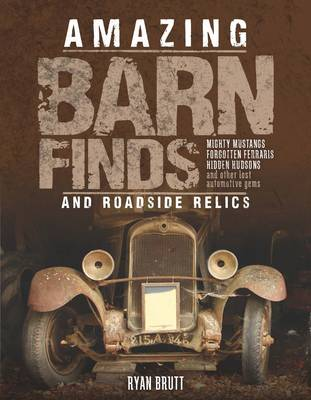 Amazing Barn Finds and Roadside Relics: Musty Mustangs, Hidden Hudsons, Forgotten Fords, and Other Lost Automotive Gems (Hardback)