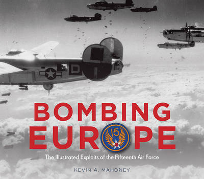 Bombing Europe: The Illustrated Exploits of the Fifteenth Air Force (Hardback)