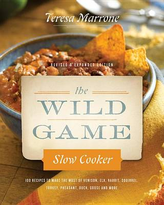 The Wild Game Slow Cooker: 100 Recipes to Make the Most of Venison, Elk, Rabbit, Squirrel, Turkey, Pheasant, Duck, Goose, and More with New Photography for Slow Cookers Go Wild! (Paperback)