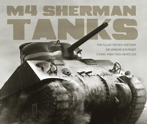 M4 Sherman Tanks: The Illustrated History of America's Most Iconic Fighting Vehicles (Hardback)