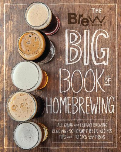 The Brew Your Own Big Book of Homebrewing: All-Grain and Extract Brewing * Kegging * 50+ Craft Beer Recipes * Tips and Tricks from the Pros (Paperback)