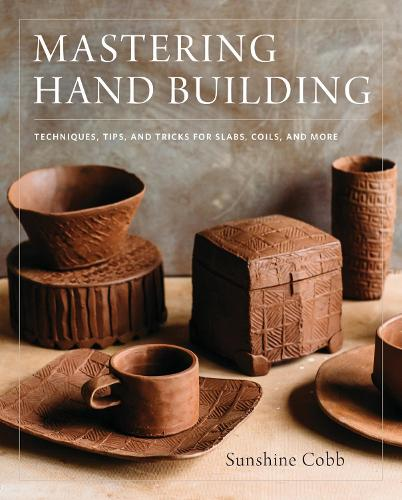 Mastering Hand Building: Techniques, Tips, and Tricks for Slabs, Coils, and More - Mastering Ceramics (Hardback)