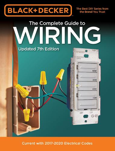 Black & Decker The Complete Guide to Wiring, Updated 7th Edition: Current with 2017-2020 Electrical Codes - Black & Decker Complete Guide (Paperback)