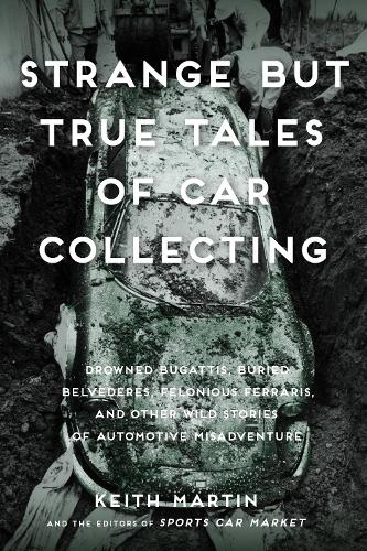 Strange But True Tales of Car Collecting: Drowned Bugattis, Buried Belvederes, Felonious Ferraris and other Wild Stories of Automotive Misadventure (Paperback)
