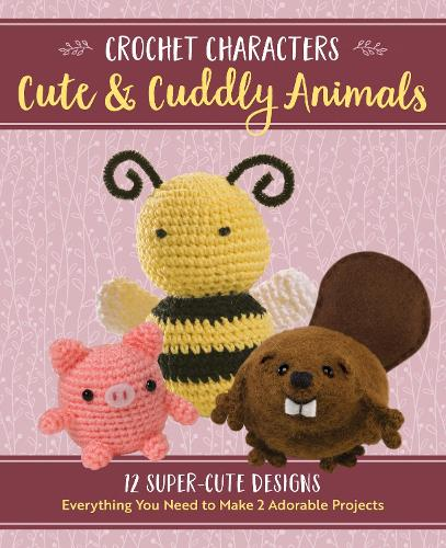 Crochet Characters Cute & Cuddly Animals: 12 Darling Designs, Everything You Need to Make 2 Adorable Projects - Crochet Characters