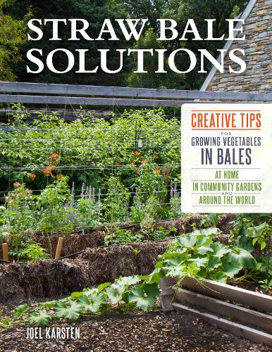 Straw Bale Solutions: Creative Tips for Growing Vegetables in Bales at Home, in Community Gardens, and around the World (Paperback)