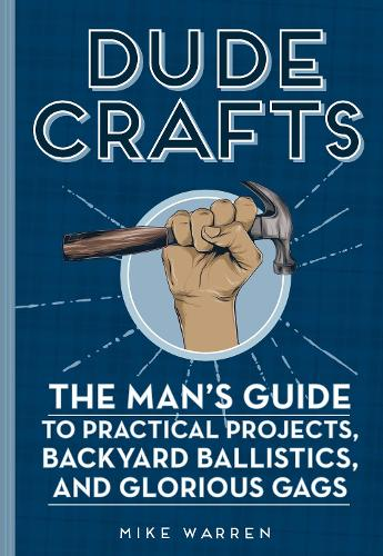 Dude Crafts: The Man's Guide to Practical Projects, Backyard Ballistics, and Glorious Gags (Hardback)