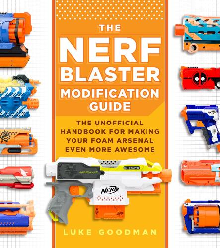 The Nerf Blaster Modification Guide: The Unofficial Handbook for Making Your Foam Arsenal Even More Awesome (Paperback)