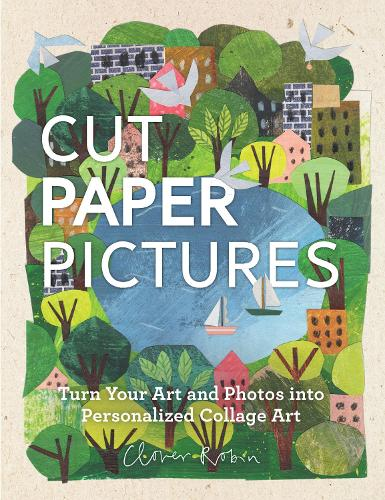 Cut Paper Pictures: Turn Your Art and Photos into Personalized Collages (Hardback)