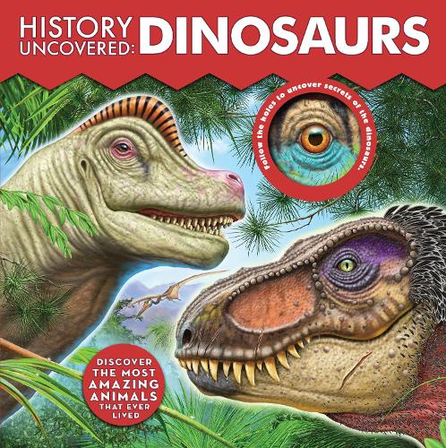 History Uncovered: Dinosaurs: Discover The Most Amazing Animals That Ever Lived - Follow the holes to uncover secrets of the dinosaurs. - History Uncovered (Board book)