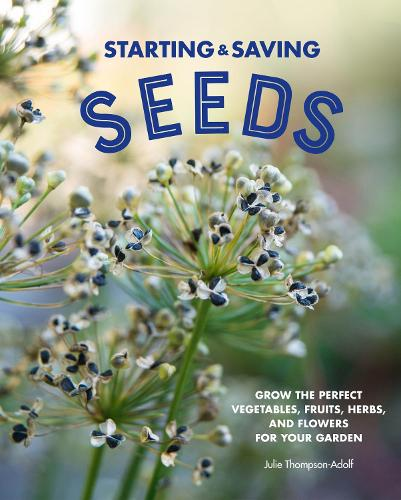 Starting & Saving Seeds: Grow the Perfect Vegetables, Fruits, Herbs, and Flowers for Your Garden (Hardback)