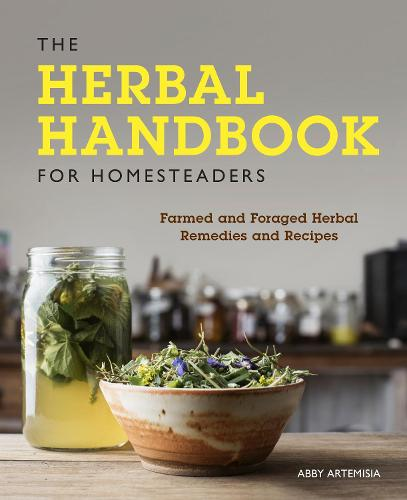 The Herbal Handbook for Homesteaders: Farmed and Foraged Herbal Remedies and Recipes (Paperback)