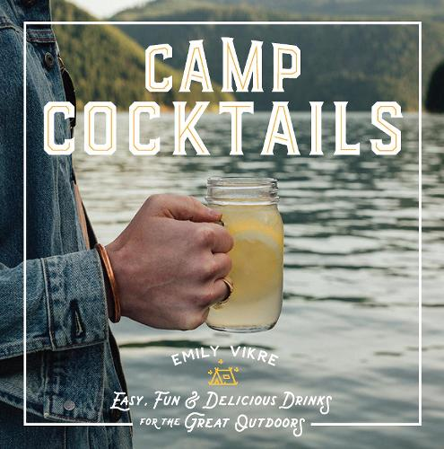 Camp Cocktails: Easy, Fun, and Delicious Drinks for the Great Outdoors (Hardback)