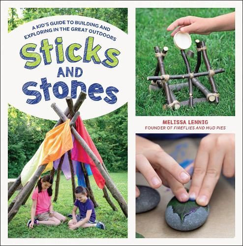 Sticks and Stones: A Kid's Guide to Building and Exploring in the Great Outdoors (Paperback)