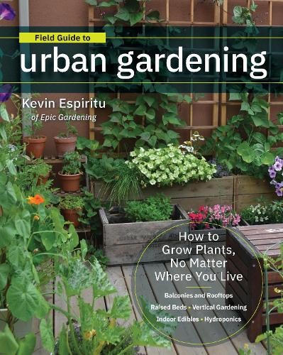 Field Guide to Urban Gardening: How to Grow Plants, No Matter Where You Live: Raised Beds * Vertical Gardening * Indoor Edibles * Balconies and Rooftops * Hydroponics (Paperback)