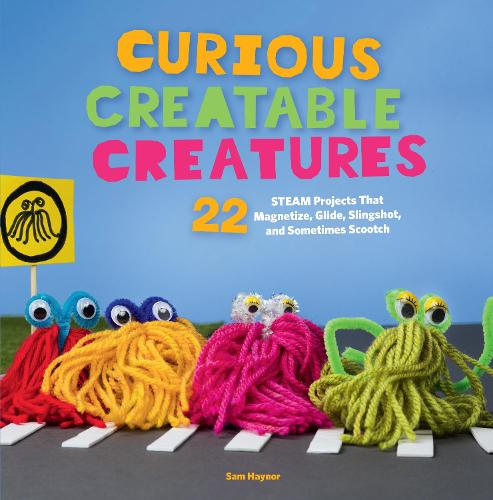 Curious Creatable Creatures: 22 STEAM Projects That Magnetize, Glide, Slingshot, and Sometimes Scootch (Paperback)