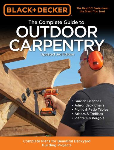 Black & Decker The Complete Guide to Outdoor Carpentry Updated 3rd Edition: Complete Plans for Beautiful Backyard Building Projects - Black & Decker Complete Guide (Paperback)
