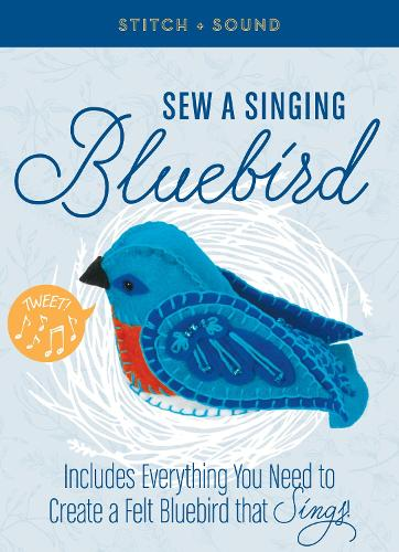 Stitch + Sound: Sew a Singing Bluebird: Includes Everything You Need to Create a Felt Bluebird that Sings!