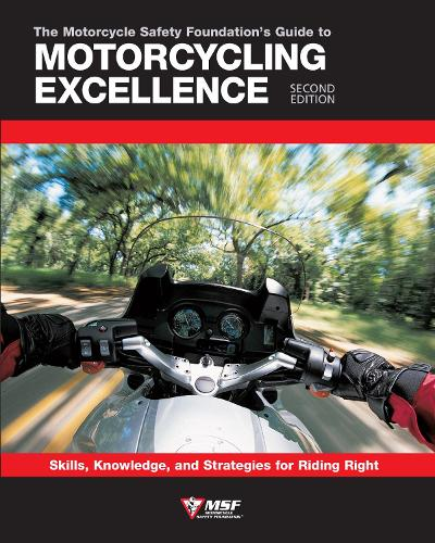 The Motorcycle Safety Foundation's Guide to Motorcycling Excellence, Second Edition: Skills, Knowledge, and Strategies for Riding Right (Paperback)