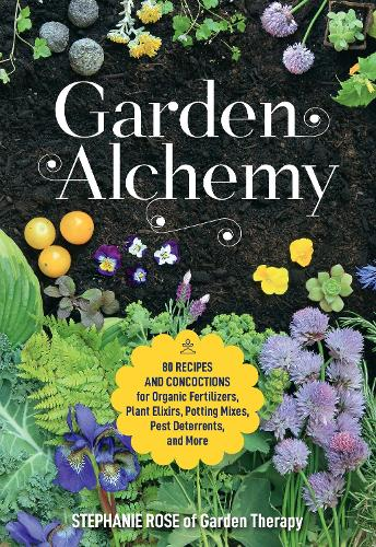 Garden Alchemy: 80 Recipes and Concoctions for Organic Fertilizers, Plant Elixirs, Potting Mixes, Pest Deterrents, and More (Paperback)