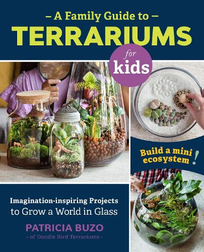 A Family Guide to Terrariums for Kids: Imagination-inspiring Projects to Grow a World in Glass - Build a mini ecosystem! (Paperback)