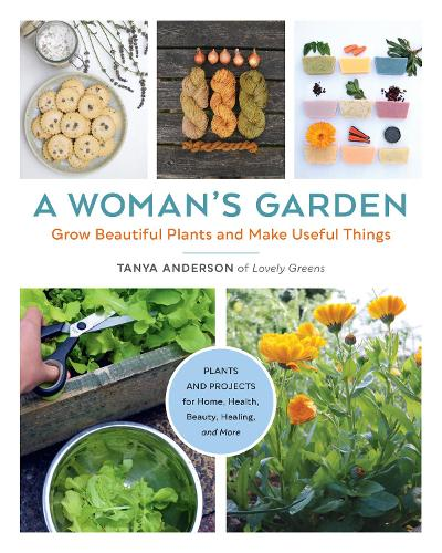 A Woman's Garden: Grow Beautiful Plants and Make Useful Things - Plants and Projects for Home, Health, Beauty, Healing, and More (Paperback)