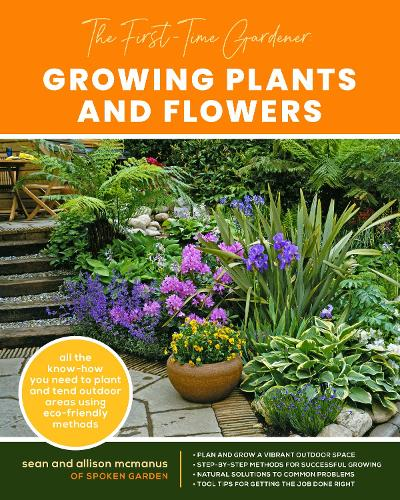 The First-Time Gardener: Growing Plants and Flowers: Volume 2: All the know-how you need to plant and tend outdoor areas using eco-friendly methods - The First-Time Gardener's Guides (Paperback)