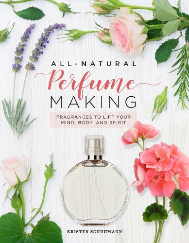 All-Natural Perfume Making: Fragrances to Lift Your Mind, Body, and Spirit (Hardback)