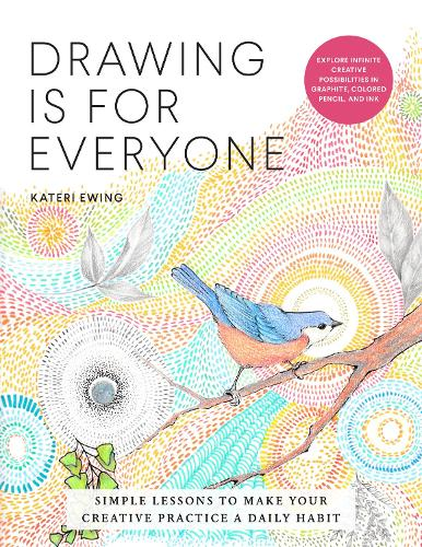 Drawing Is for Everyone: Simple Lessons to Make Your Creative Practice a Daily Habit - Explore Infinite Creative Possibilities in Graphite, Colored Pencil, and Ink - Art is for Everyone (Paperback)