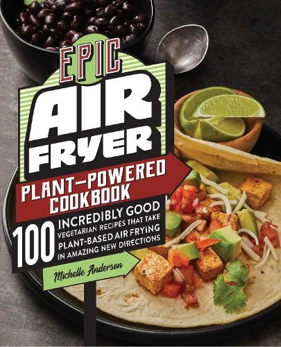 Epic Air Fryer Plant-Powered Cookbook: 100 Incredibly Good Vegetarian Recipes That Take Plant-Based Air Frying in Amazing New Directions (Paperback)