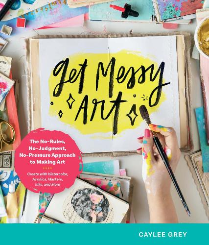 Get Messy Art: The No-Rules, No-Judgment, and No-Pressure Approach to Making Art - Create with Watercolor, Acrylic, Markers, Inks, and More (Paperback)
