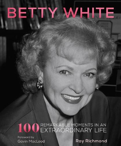 Betty White: 100 Remarkable Moments in an Extraordinary Life (Hardback)