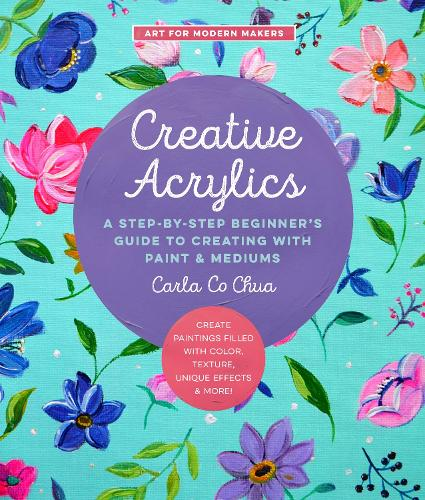 Creative Acrylics: Volume 5: A Step-by-Step Beginner's Guide to Creating with Paint & Mediums - Create Paintings Filled with Color, Texture, Unique Effects & More! - Art for Modern Makers (Paperback)