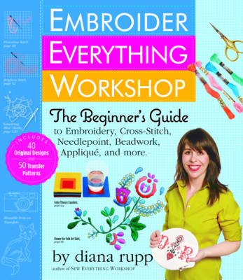 Embroider Everything Workshop: The Beginner's Guide to Embroidery, Cross-Stitch, Needlepoint, Beadwork, Applique, and More (Hardback)