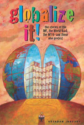 Globalize It!: The Stories of the IMF, the World Bank, the WTO, and Those Who Protest (Hardback)