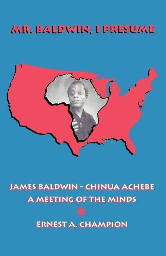 Mr. Baldwin, I Presume: James Baldwin - Chinua Achebe: A Meeting of the Minds (Paperback)