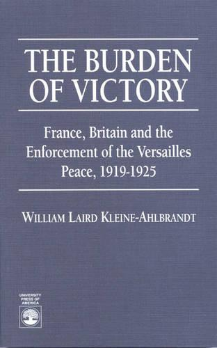 The Burden of Victory: France, Britain and the Enforcement of the Versailles 1919-1925 (Paperback)