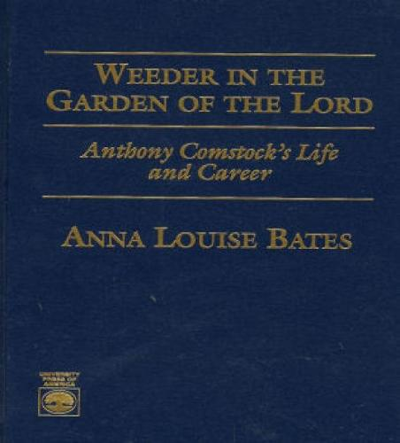 Weeder in the Garden of the Lord: Anthony Comstock's Life and Career (Hardback)