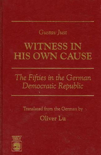 Gustav Just--Witness in His Own Cause: The Fifties in the German Democratic Republic (Hardback)