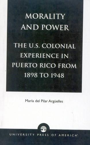 Morality and Power: v. XIX: The U.S. Colonial Experience in Puerto Rico From 1898 to 1948 - American Values Projected Abroad Series v.19 (Paperback)