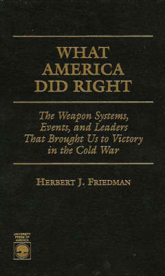 What America Did Right: The Weapon Systems, Events, and Leaders that Brought Us to Victory in the Cold War (Hardback)