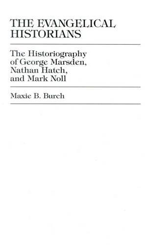 The Evangelical Historians: The Historiography of George Marsden, Nathan Hatch, and Mark Noll (Hardback)