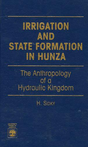Irrigation and State Formation in Hunza: The Anthropology of a Hydraulic Kingdom (Hardback)