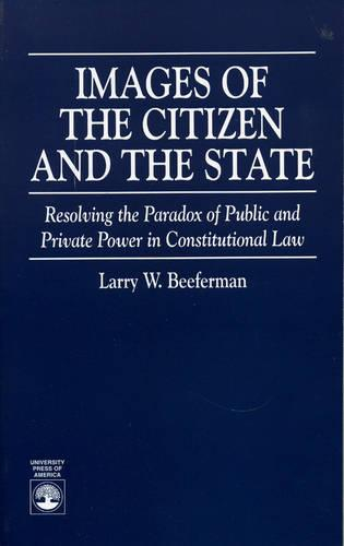 Images of the Citizen and the State: Resolving the Paradox of Public and Private Power in Constitutional Law (Paperback)