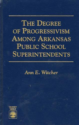 The Degree of Progressivism Among Arkansas Public School Superintendents (Hardback)