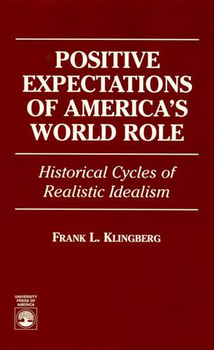Positive Expectations of America's World Role: Historical Cycles of Realistic Idealism (Hardback)